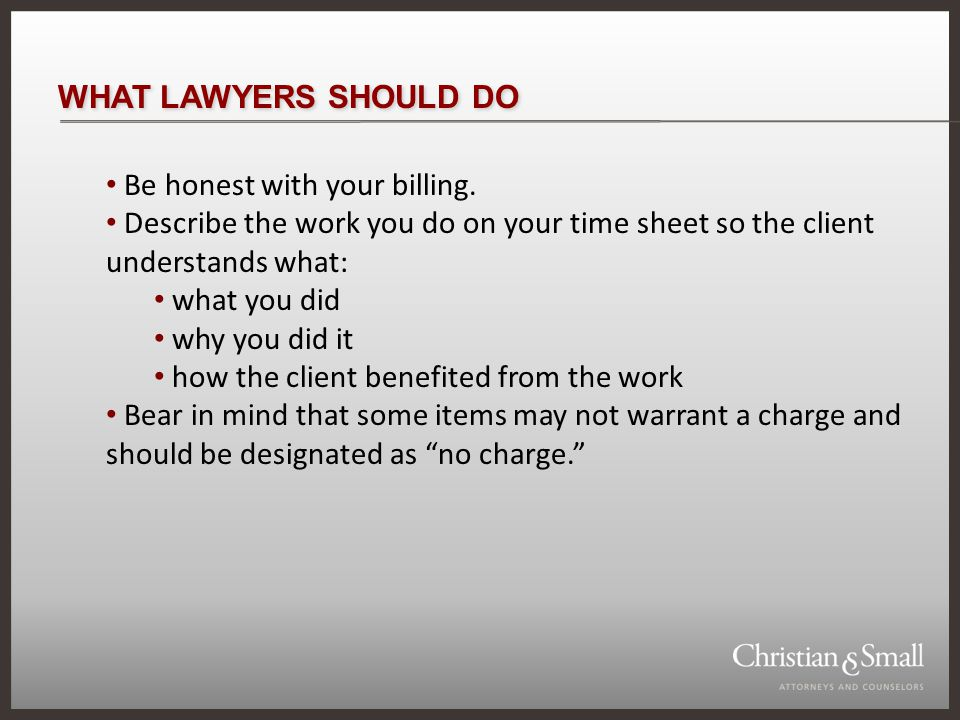 WHAT LAWYERS SHOULD DO Be honest with your billing.