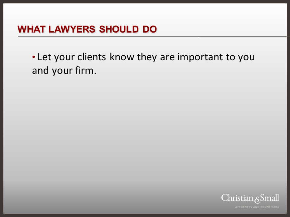 WHAT LAWYERS SHOULD DO Let your clients know they are important to you and your firm.