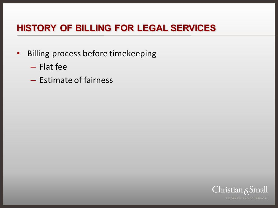 HISTORY OF BILLING FOR LEGAL SERVICES Billing process before timekeeping – Flat fee – Estimate of fairness