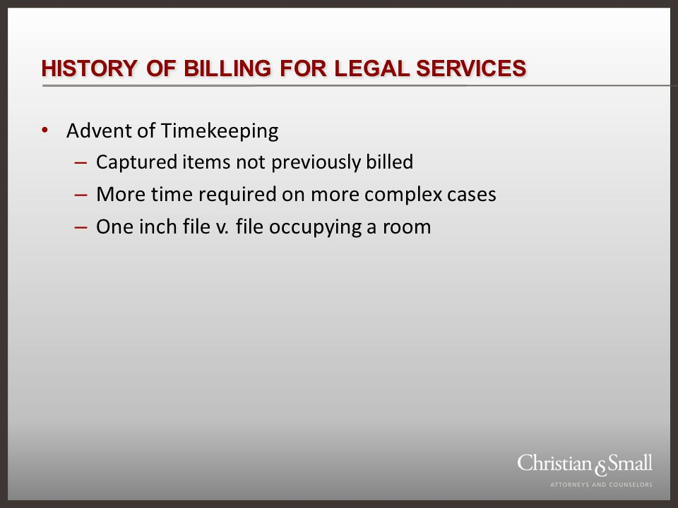 HISTORY OF BILLING FOR LEGAL SERVICES Advent of Timekeeping – Captured items not previously billed – More time required on more complex cases – One inch file v.