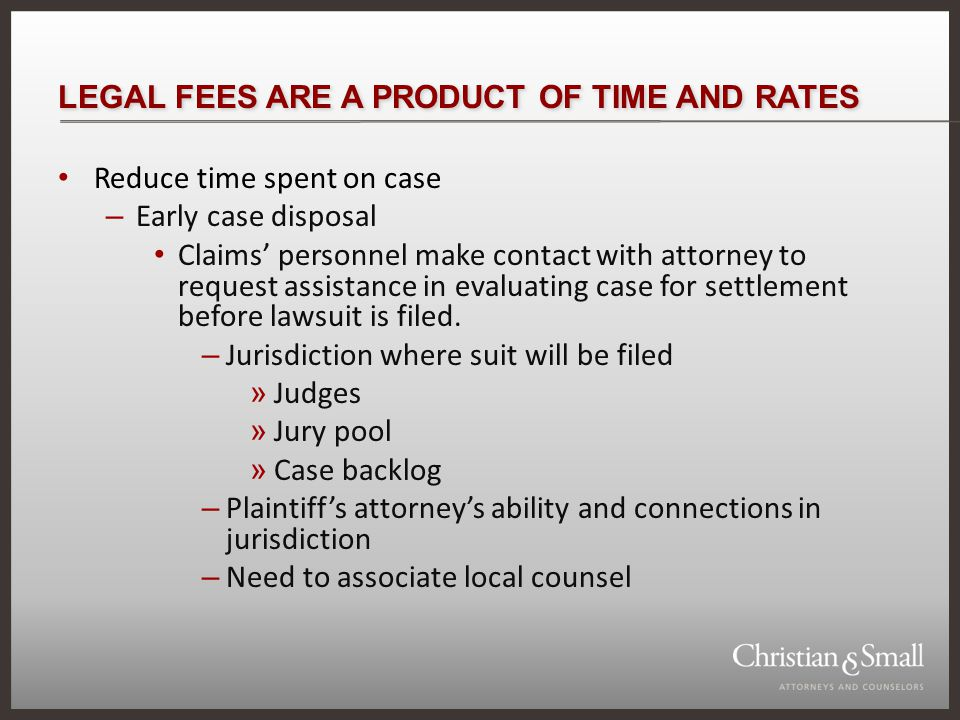 LEGAL FEES ARE A PRODUCT OF TIME AND RATES – If claim adjuster cannot settle, engage attorney to: Negotiate with plaintiffs attorney Schedule pre-suit mediation – Use of retainer letters to reduce time case is in litigation State hourly rate to be paid for legal services of partners, associates and paralegals Require efforts to reach early settlement Require procurement of all necessary information to evaluate case within specified period of time - deadline Agree only to pay normal and reasonable expenses Agree to frequency of billing