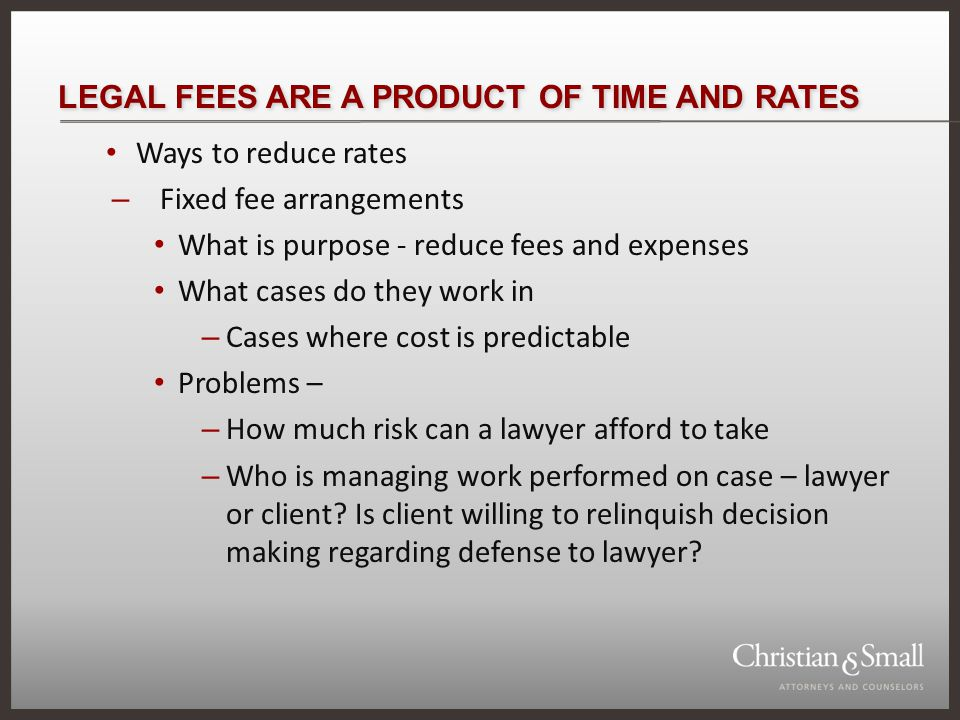 LEGAL FEES ARE A PRODUCT OF TIME AND RATES Ways to reduce rates – Fixed fee arrangements What is purpose - reduce fees and expenses What cases do they work in – Cases where cost is predictable Problems – – How much risk can a lawyer afford to take – Who is managing work performed on case – lawyer or client.