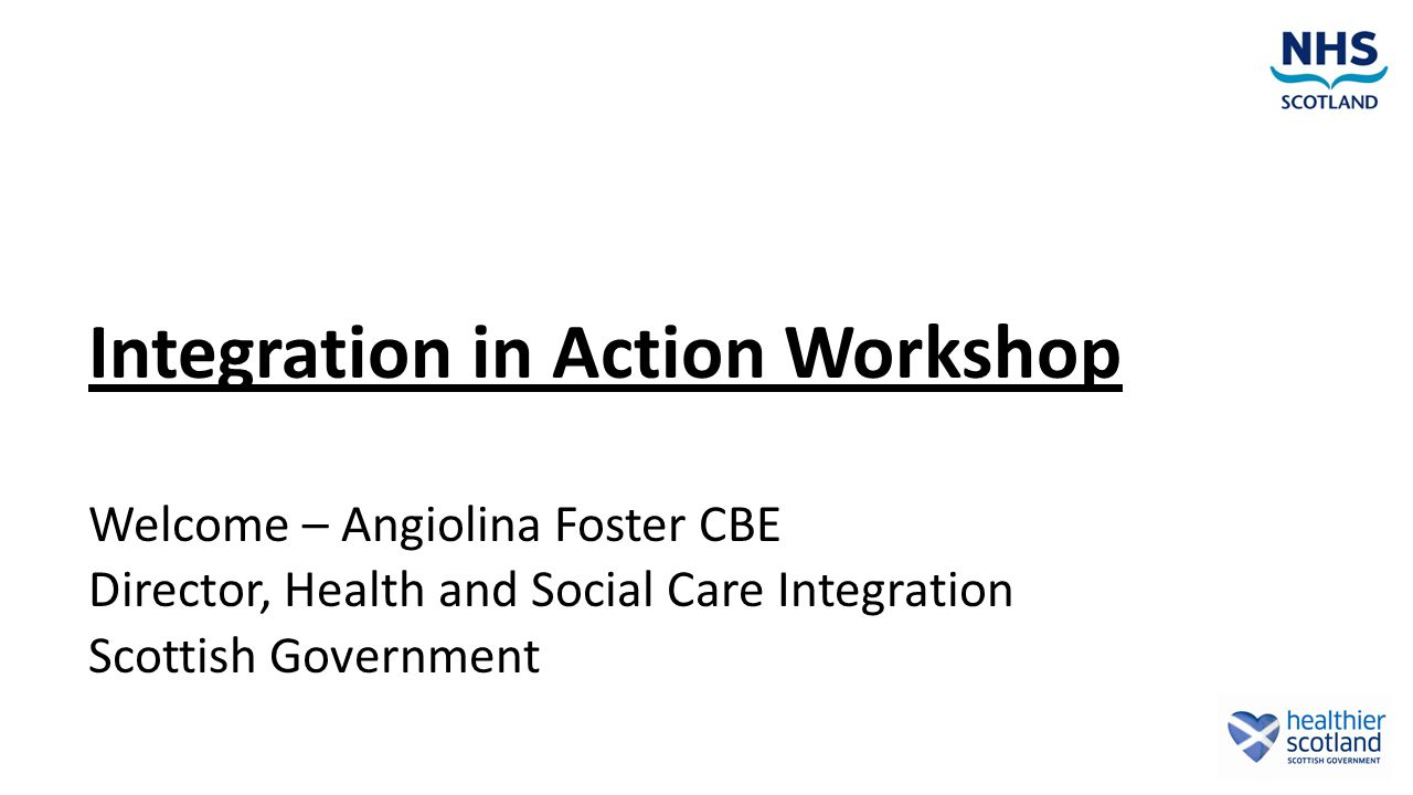 Integration in Action Workshop Welcome – Angiolina Foster CBE Director, Health and Social Care Integration Scottish Government