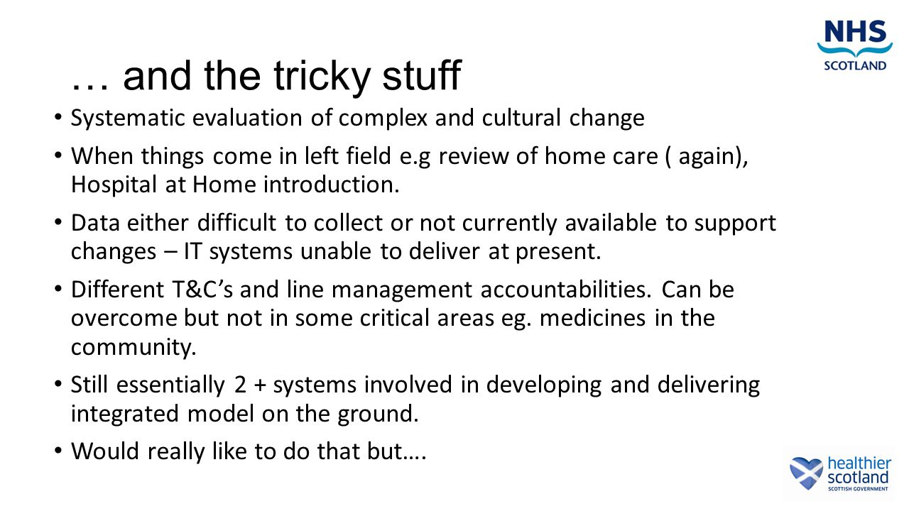… and the tricky stuff Systematic evaluation of complex and cultural change When things come in left field e.g review of home care ( again), Hospital at Home introduction.