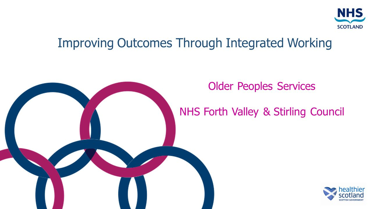 Improving Outcomes Through Integrated Working Older Peoples Services NHS Forth Valley & Stirling Council