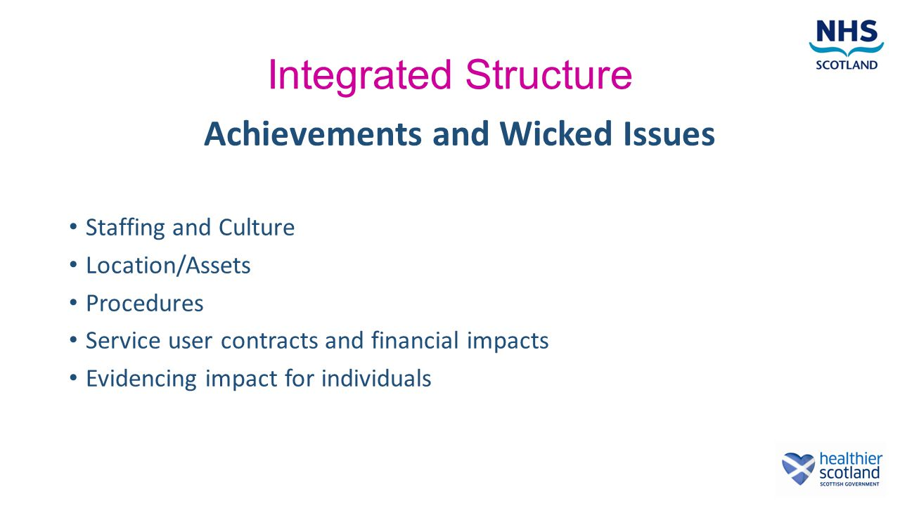 Integrated Structure Achievements and Wicked Issues Staffing and Culture Location/Assets Procedures Service user contracts and financial impacts Evidencing impact for individuals