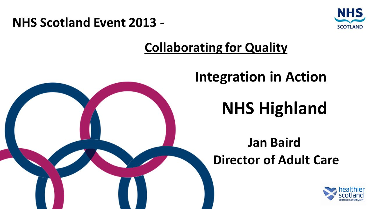 Integration in Action NHS Highland Jan Baird Director of Adult Care NHS Scotland Event 2013 - Collaborating for Quality