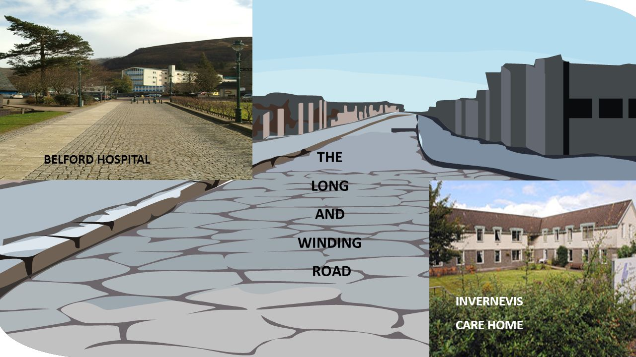 EXAMPLES OF IMPACT SO FAR THE LONG AND WINDING ROAD BELFORD HOSPITAL INVERNEVIS CARE HOME
