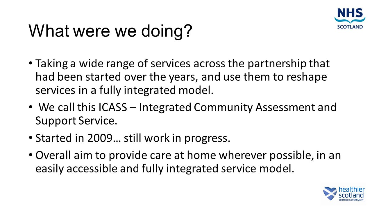 Integration – The Reality RequiredWhat we have Increasing activityResources remain the same or reduced Easy to accessMultiple access points Integrated design to suit personal outcomes and needs Separate systems designed to deliver individual organisations aims Able to respond quickly5 day service, set up to suit providers Able to plan an anticipate needs of the most frail Reactive design with limited structured ACP/Care Manager roles Designed by usersDesigned by Services