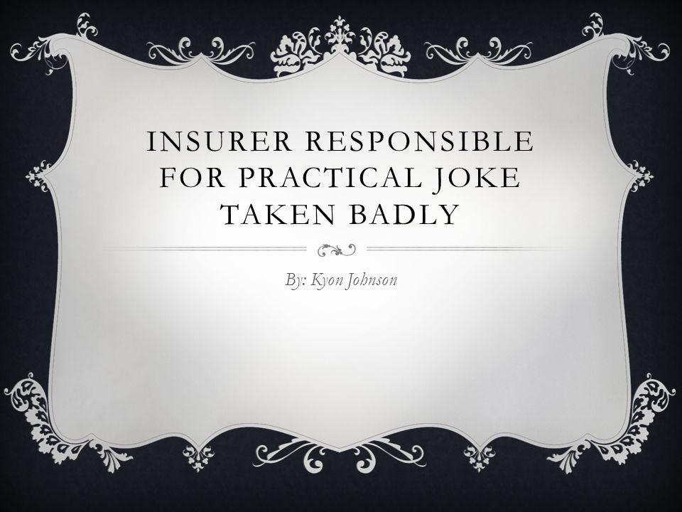 INSURER RESPONSIBLE FOR PRACTICAL JOKE TAKEN BADLY By: Kyon Johnson