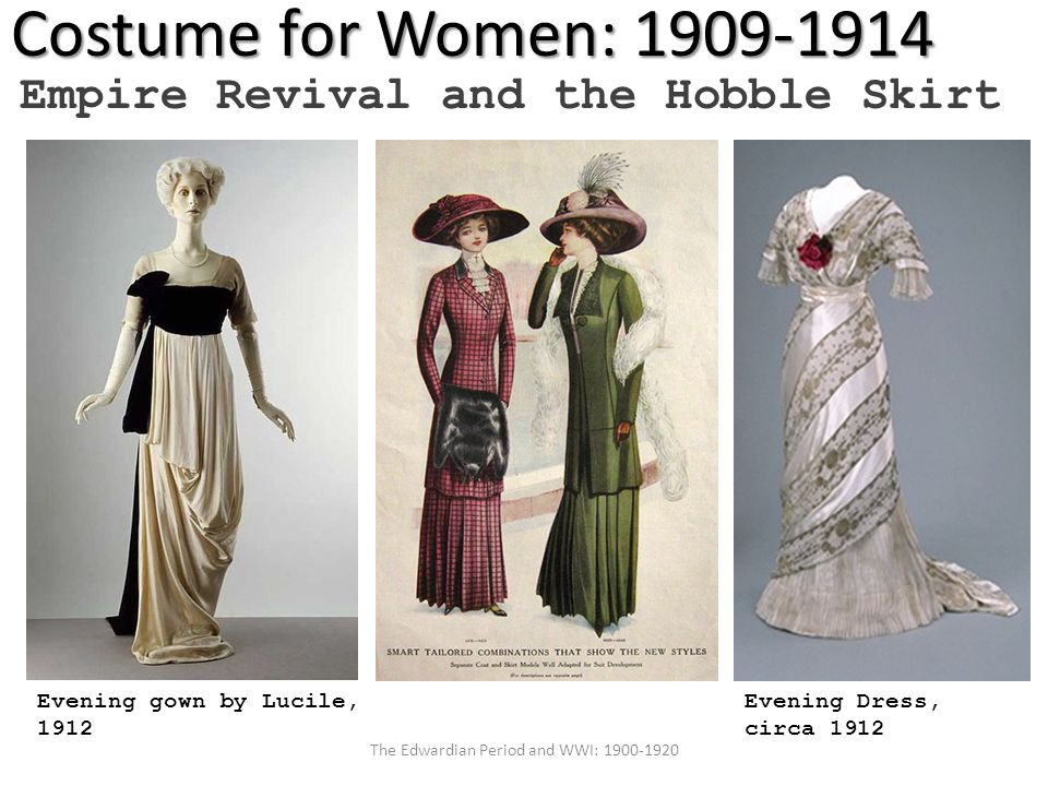 Costume for Women: 1909-1914 Empire Revival and the Hobble Skirt Evening Dress, circa 1912 Evening gown by Lucile, 1912 The Edwardian Period and WWI: