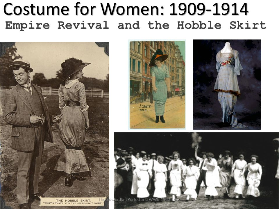 Costume for Women: 1909-1914 Empire Revival and the Hobble Skirt The Edwardian Period and WWI: 1900-1920
