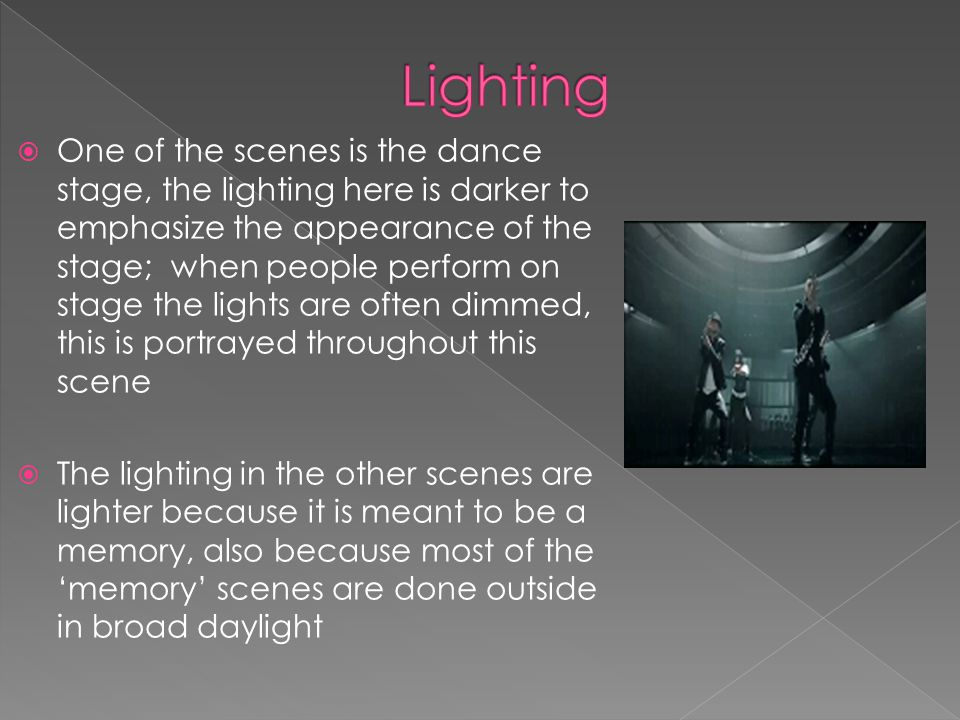 One of the scenes is the dance stage, the lighting here is darker to emphasize the appearance of the stage; when people perform on stage the lights are often dimmed, this is portrayed throughout this scene The lighting in the other scenes are lighter because it is meant to be a memory, also because most of the memory scenes are done outside in broad daylight