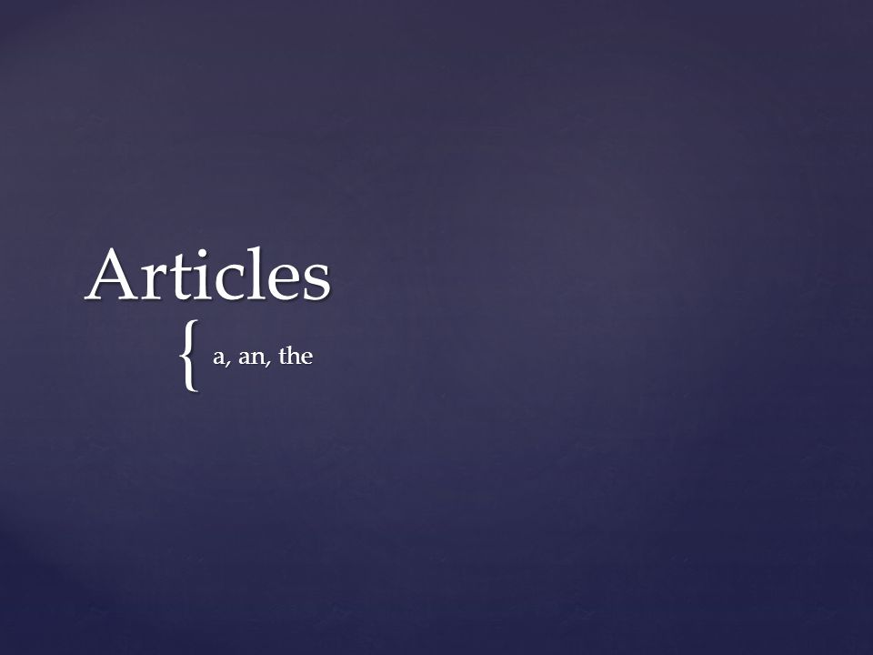 Indefinite Articles Indefinite Articles Refers to a general group, not specific Refers to a general group, not specific a an an Definite Article Definite Article Refers to something / someone specific Refers to something / someone specific the the
