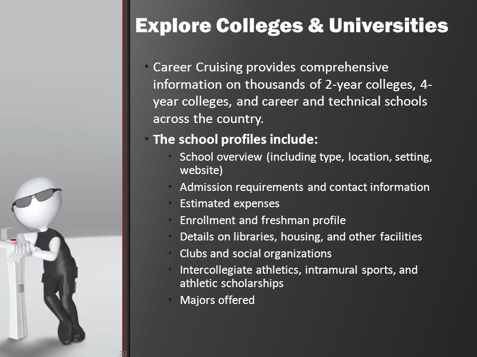 Explore Colleges & Universities 20 Career Cruising provides comprehensive information on thousands of 2-year colleges, 4- year colleges, and career and technical schools across the country.