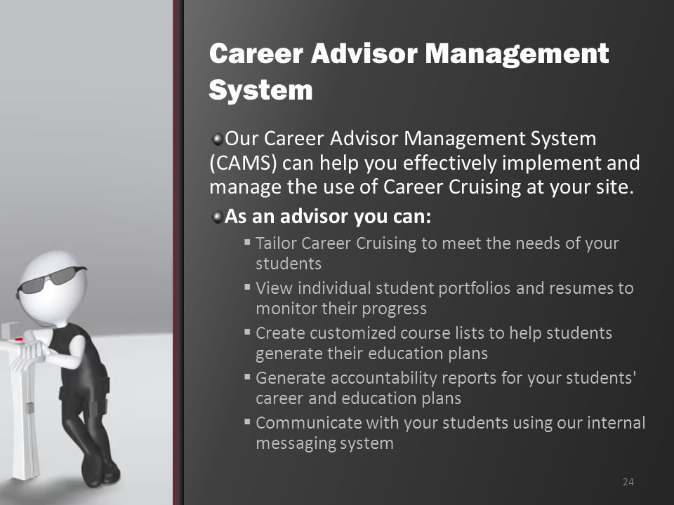 Career Advisor Management System Our Career Advisor Management System (CAMS) can help you effectively implement and manage the use of Career Cruising at your site.