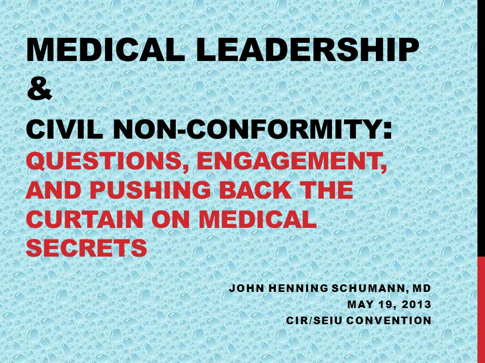 MEDICAL LEADERSHIP & CIVIL NON-CONFORMITY : QUESTIONS, ENGAGEMENT, AND PUSHING BACK THE CURTAIN ON MEDICAL SECRETS JOHN HENNING SCHUMANN, MD MAY 19, 2013 CIR/SEIU CONVENTION