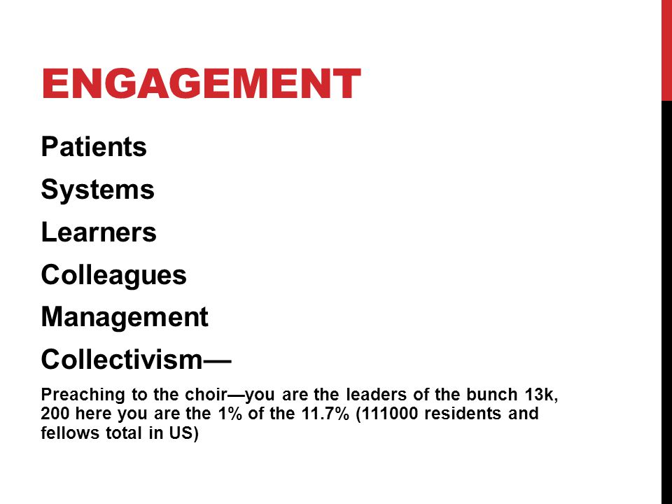 ENGAGEMENT Patients Systems Learners Colleagues Management Collectivism Preaching to the choiryou are the leaders of the bunch 13k, 200 here you are the 1% of the 11.7% (111000 residents and fellows total in US)