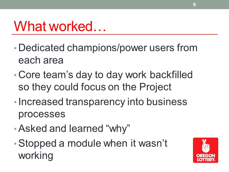 What worked… Dedicated champions/power users from each area Core teams day to day work backfilled so they could focus on the Project Increased transpa