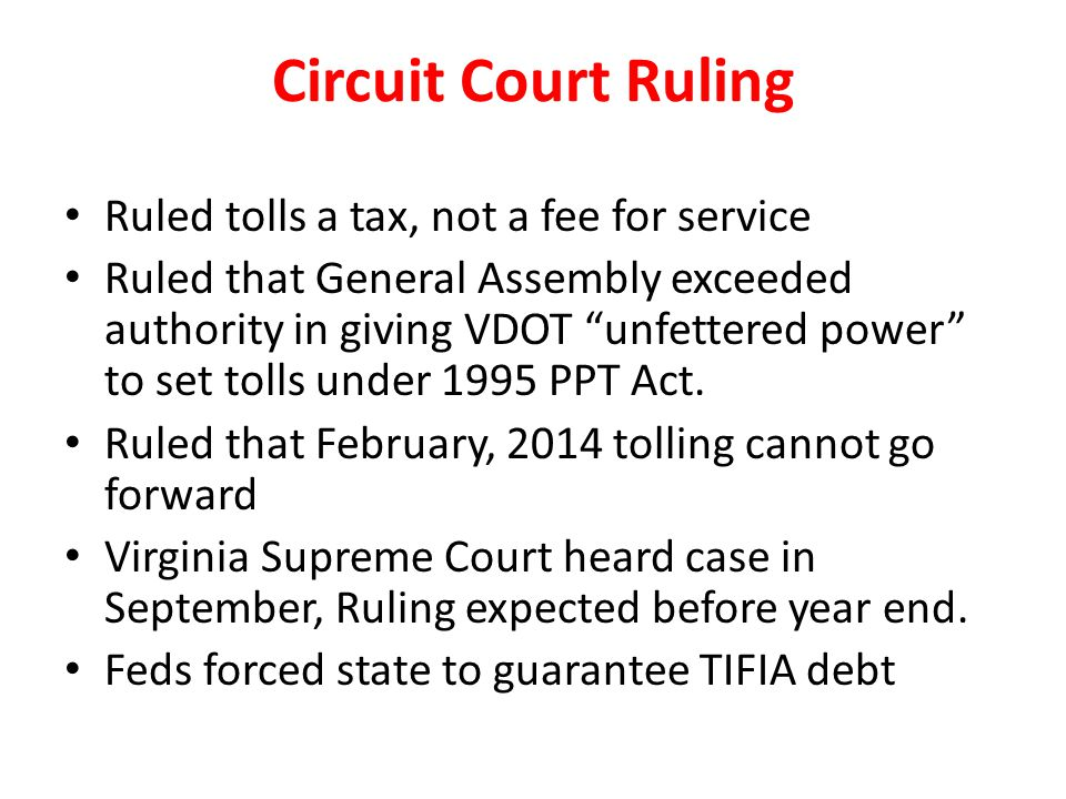 Circuit Court Ruling Ruled tolls a tax, not a fee for service Ruled that General Assembly exceeded authority in giving VDOT unfettered power to set to