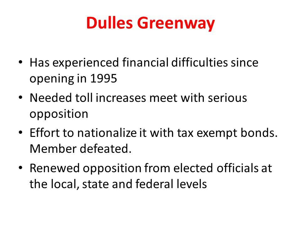 Dulles Greenway Has experienced financial difficulties since opening in 1995 Needed toll increases meet with serious opposition Effort to nationalize it with tax exempt bonds.