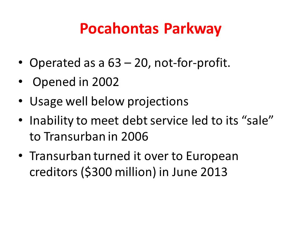 Pocahontas Parkway Operated as a 63 – 20, not-for-profit. Opened in 2002 Usage well below projections Inability to meet debt service led to its sale t