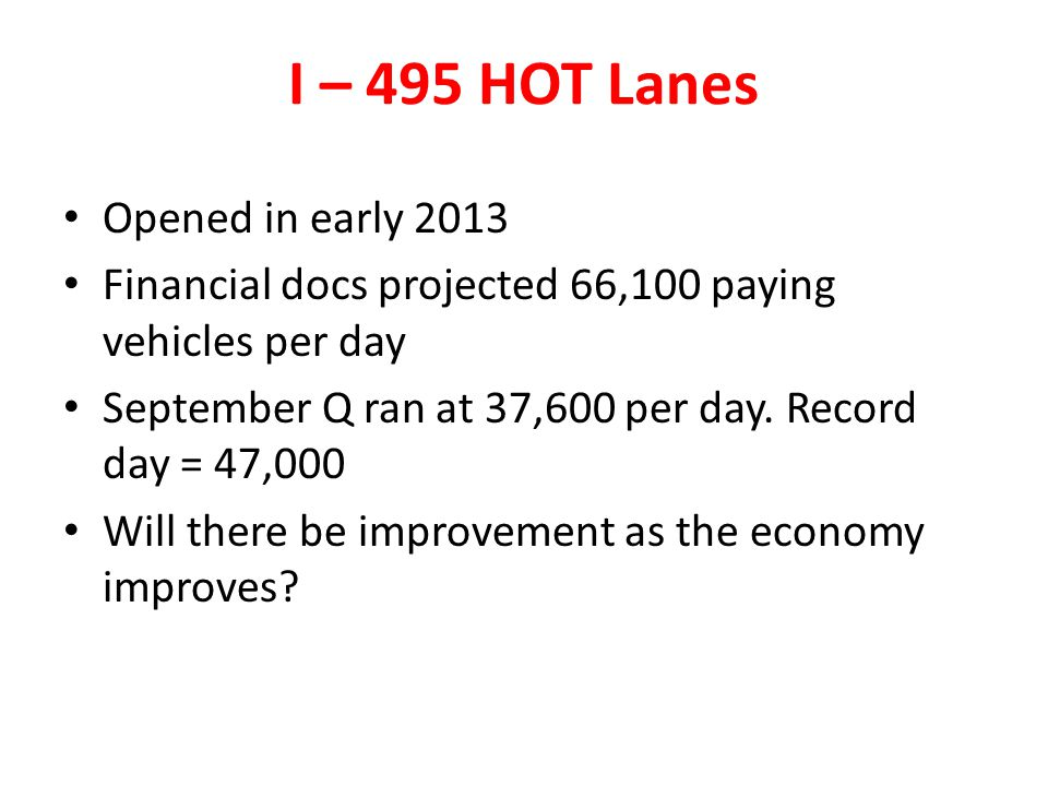 I – 495 HOT Lanes Opened in early 2013 Financial docs projected 66,100 paying vehicles per day September Q ran at 37,600 per day. Record day = 47,000