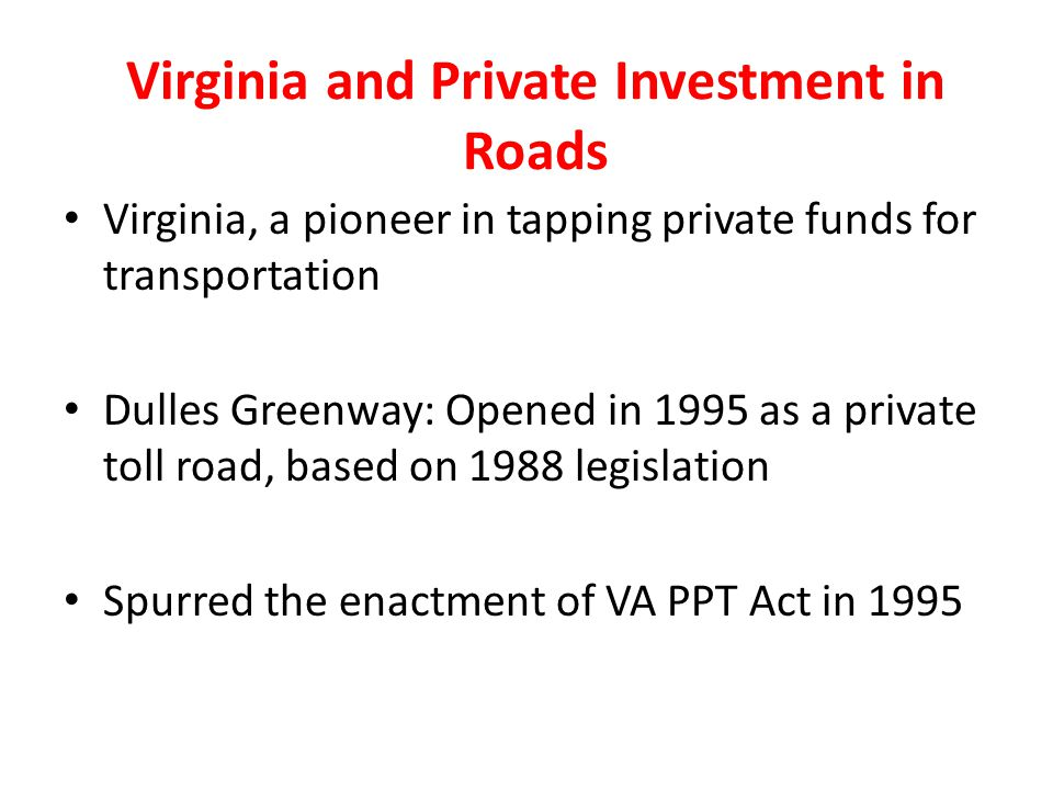 Virginia and Private Investment in Roads Virginia, a pioneer in tapping private funds for transportation Dulles Greenway: Opened in 1995 as a private toll road, based on 1988 legislation Spurred the enactment of VA PPT Act in 1995