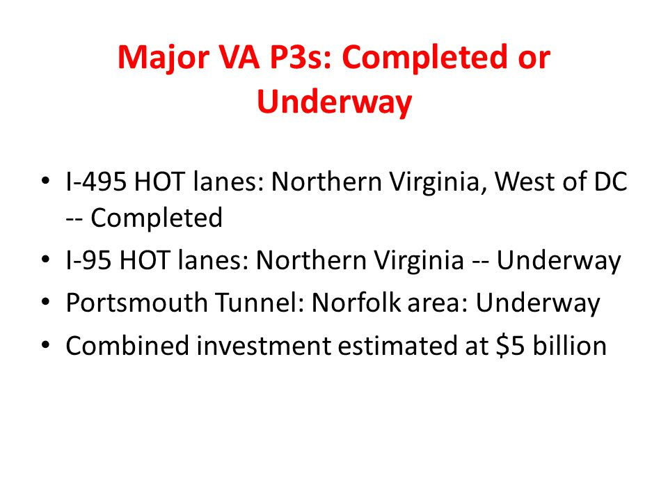 Major VA P3s: Completed or Underway I-495 HOT lanes: Northern Virginia, West of DC -- Completed I-95 HOT lanes: Northern Virginia -- Underway Portsmou