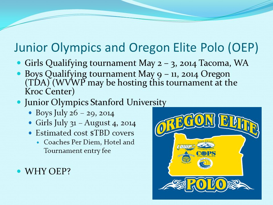 Junior Olympics and Oregon Elite Polo (OEP) Girls Qualifying tournament May 2 – 3, 2014 Tacoma, WA Boys Qualifying tournament May 9 – 11, 2014 Oregon (TDA) (WVWP may be hosting this tournament at the Kroc Center) Junior Olympics Stanford University Boys July 26 – 29, 2014 Girls July 31 – August 4, 2014 Estimated cost $TBD covers Coaches Per Diem, Hotel and Tournament entry fee WHY OEP