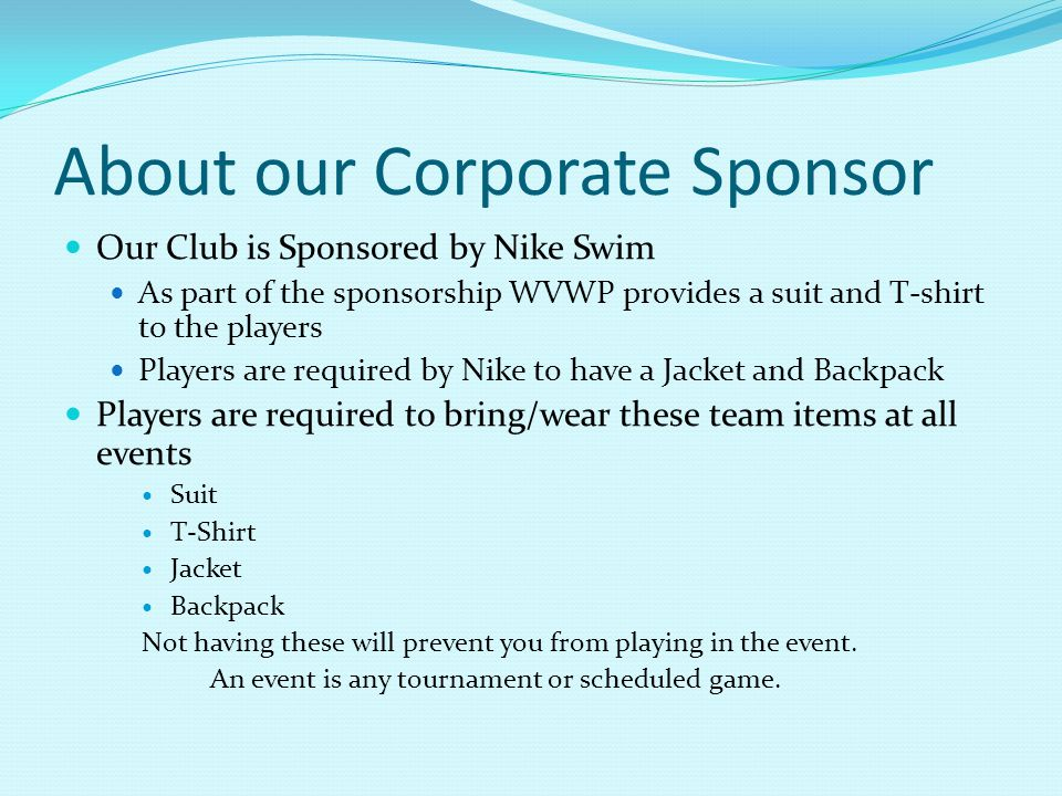 About our Corporate Sponsor Our Club is Sponsored by Nike Swim As part of the sponsorship WVWP provides a suit and T-shirt to the players Players are required by Nike to have a Jacket and Backpack Players are required to bring/wear these team items at all events Suit T-Shirt Jacket Backpack Not having these will prevent you from playing in the event.