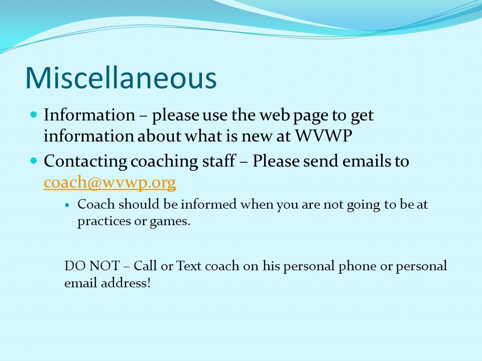Miscellaneous Information – please use the web page to get information about what is new at WVWP Contacting coaching staff – Please send emails to coach@wvwp.org coach@wvwp.org Coach should be informed when you are not going to be at practices or games.