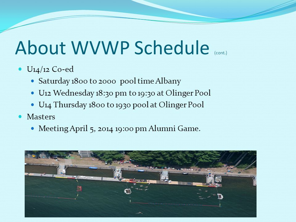 About WVWP Schedule (cont.) U14/12 Co-ed Saturday 1800 to 2000 pool time Albany U12 Wednesday 18:30 pm to 19:30 at Olinger Pool U14 Thursday 1800 to 1930 pool at Olinger Pool Masters Meeting April 5, 2014 19:00 pm Alumni Game.