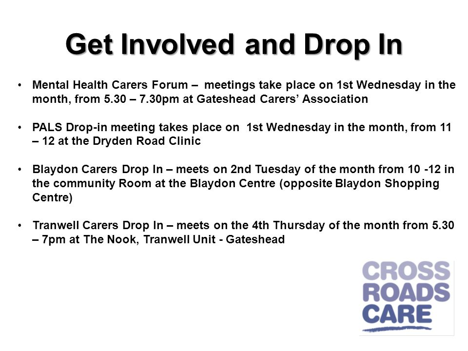 Get Involved and Drop In Mental Health Carers Forum – meetings take place on 1st Wednesday in the month, from 5.30 – 7.30pm at Gateshead Carers Association PALS Drop-in meeting takes place on 1st Wednesday in the month, from 11 – 12 at the Dryden Road Clinic Blaydon Carers Drop In – meets on 2nd Tuesday of the month from 10 -12 in the community Room at the Blaydon Centre (opposite Blaydon Shopping Centre) Tranwell Carers Drop In – meets on the 4th Thursday of the month from 5.30 – 7pm at The Nook, Tranwell Unit - Gateshead
