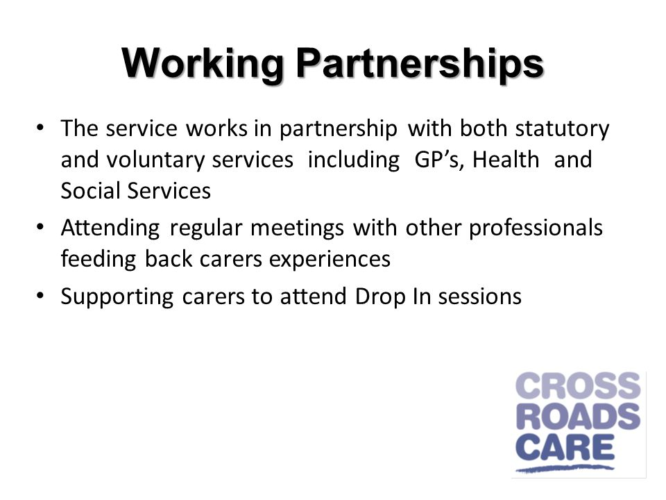 Working Partnerships The service works in partnership with both statutory and voluntary services including GPs, Health and Social Services Attending regular meetings with other professionals feeding back carers experiences Supporting carers to attend Drop In sessions