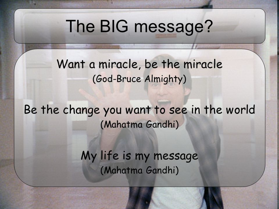 The BIG message? Want a miracle, be the miracle (God-Bruce Almighty) Be the change you want to see in the world (Mahatma Gandhi) My life is my message