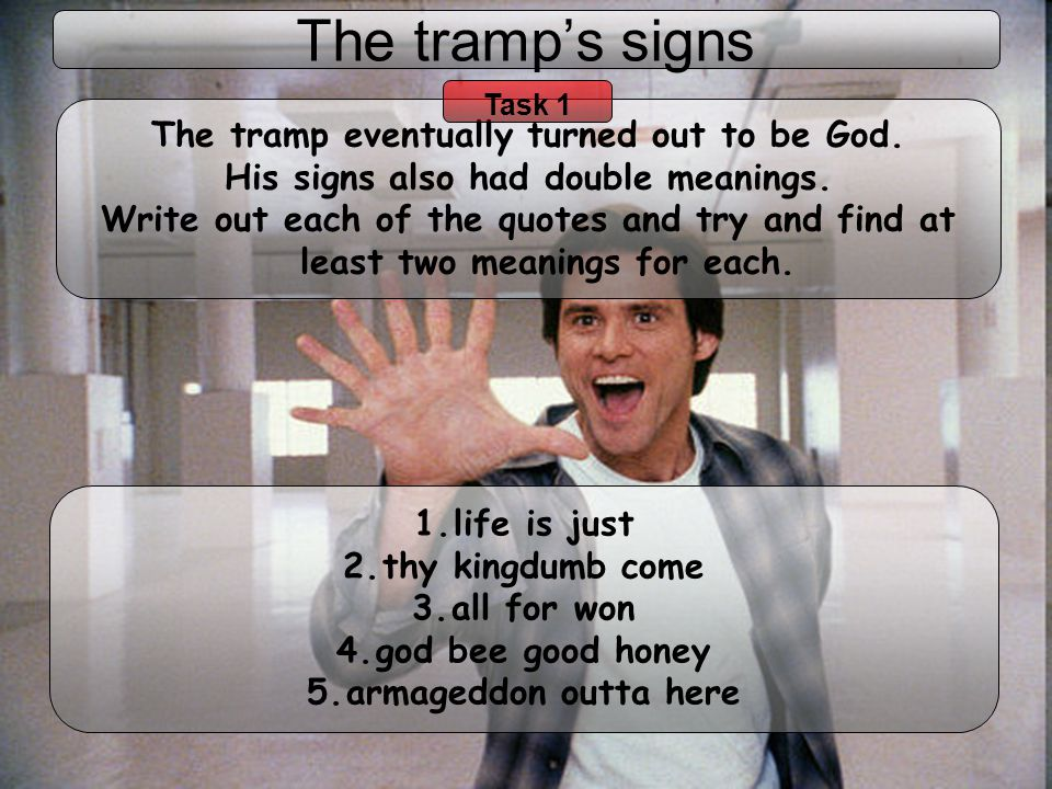 The tramps signs 1.life is just 2.thy kingdumb come 3.all for won 4.god bee good honey 5.armageddon outta here The tramp eventually turned out to be G