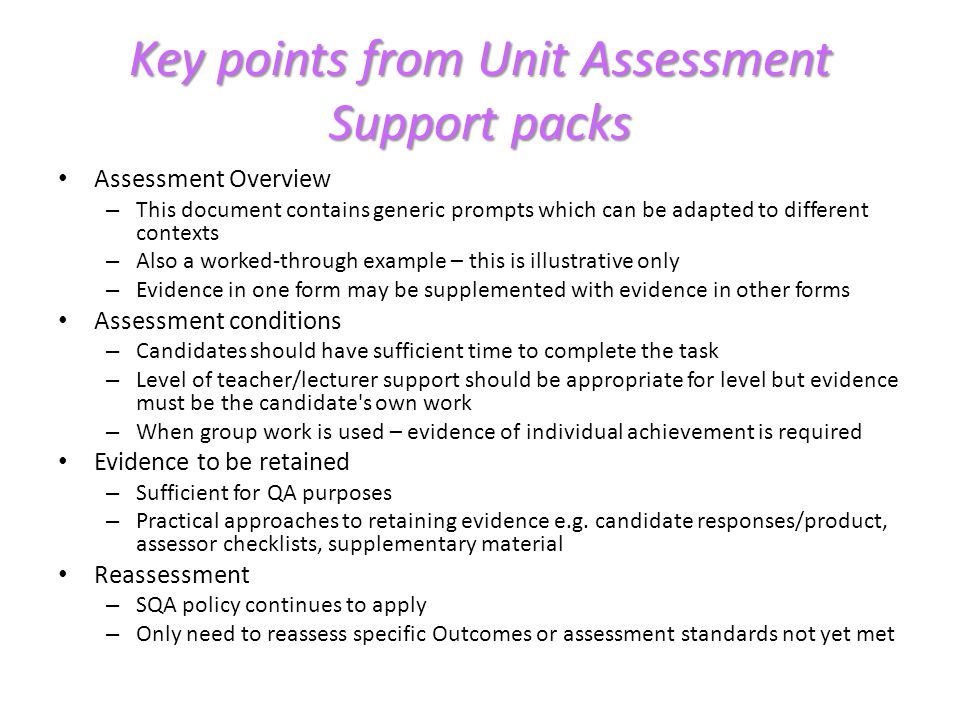 Key points from Unit Assessment Support packs Teacher prompts and questioning may be used to: – Confirm evidence is candidates own work – For clarification/confirmation of standard being met – To supplement oral/visual/written presentation if necessary Judging evidence – Standards need to be consistently applied, irrespective of the approach taken to generating evidence – General principles and specific exemplification given – Column 4 is adaptable to different contexts – Candidates may provide evidence of meeting the standard outwith the specific prompt – this should be credited Candidate task – Illustrative only – Centres encouraged to adapt to their own contexts
