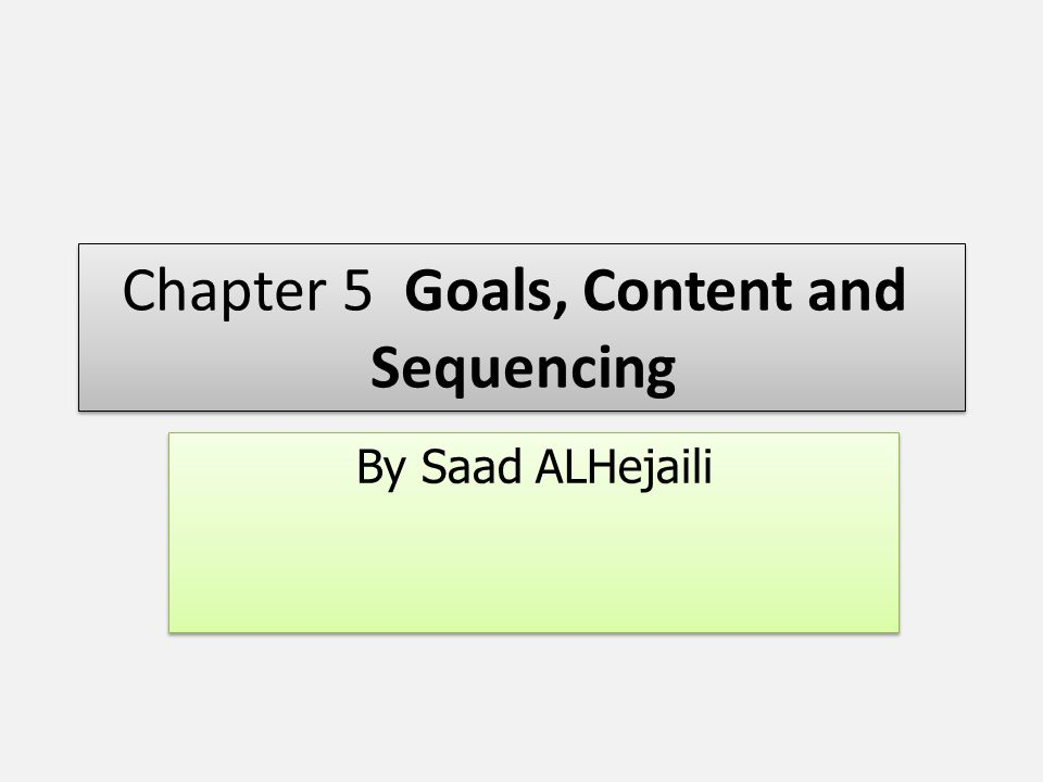 Chapter 5 Goals, Content and Sequencing By Saad ALHejaili
