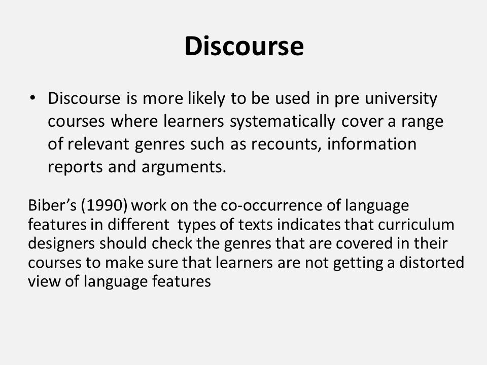 Discourse Discourse is more likely to be used in pre university courses where learners systematically cover a range of relevant genres such as recount