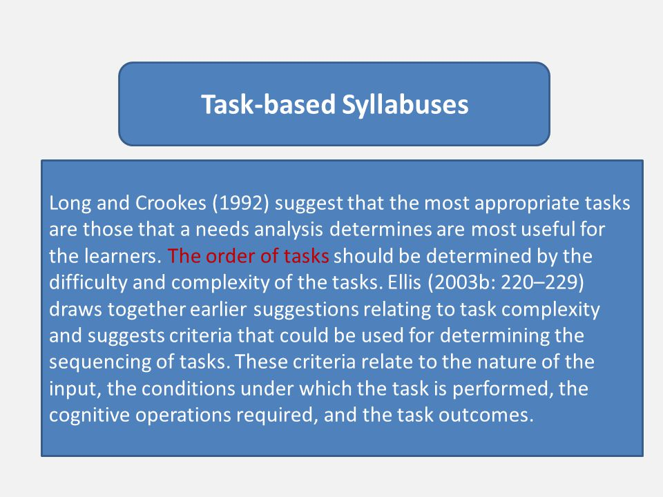 Task-based Syllabuses Long and Crookes (1992) suggest that the most appropriate tasks are those that a needs analysis determines are most useful for t