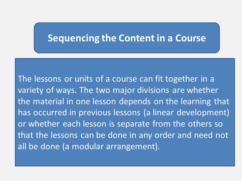 Sequencing the Content in a Course The lessons or units of a course can fit together in a variety of ways. The two major divisions are whether the mat