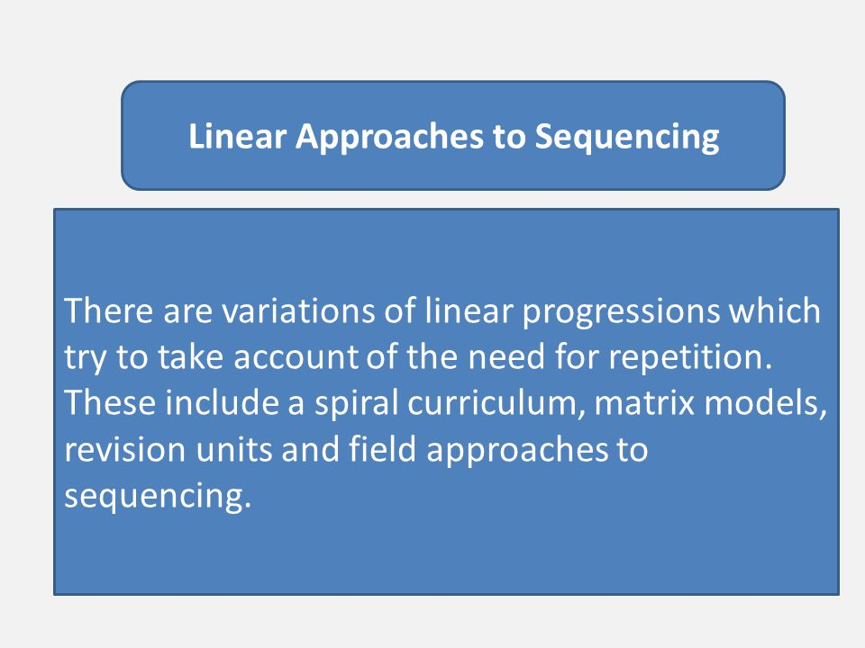 Linear Approaches to Sequencing There are variations of linear progressions which try to take account of the need for repetition. These include a spir