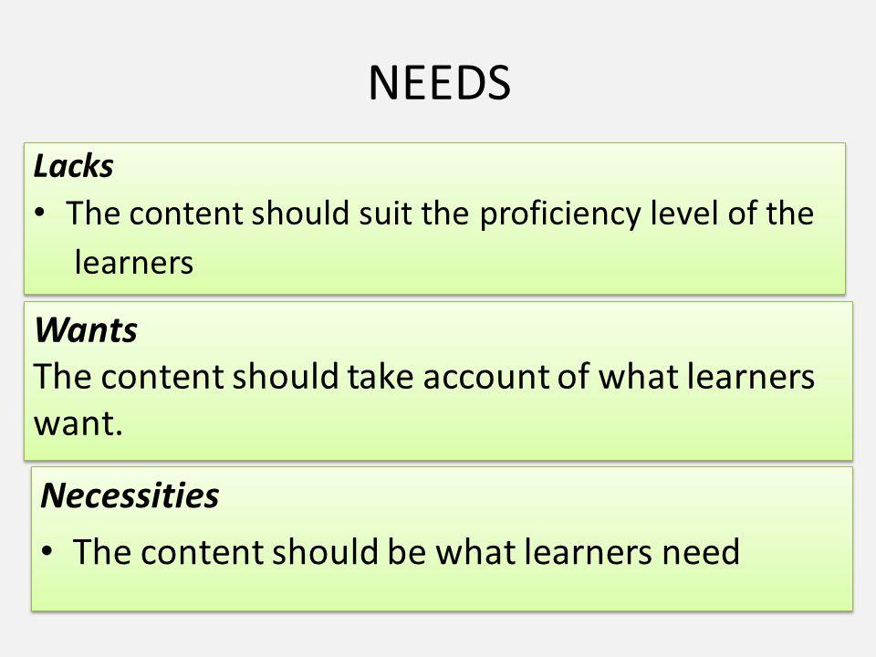 NEEDS Lacks The content should suit the proficiency level of the learners Lacks The content should suit the proficiency level of the learners Wants Th