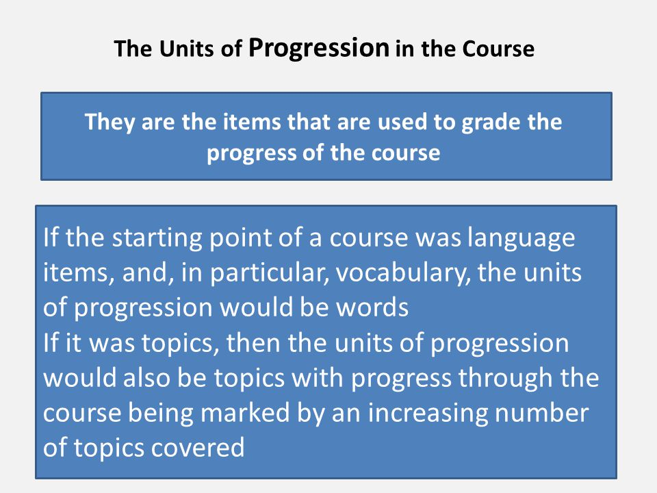 The units of progression can be classified into two types – those that progress in a definite series, such as vocabulary levels, and those that represent a field of knowledge that could be covered in any order, such as topics