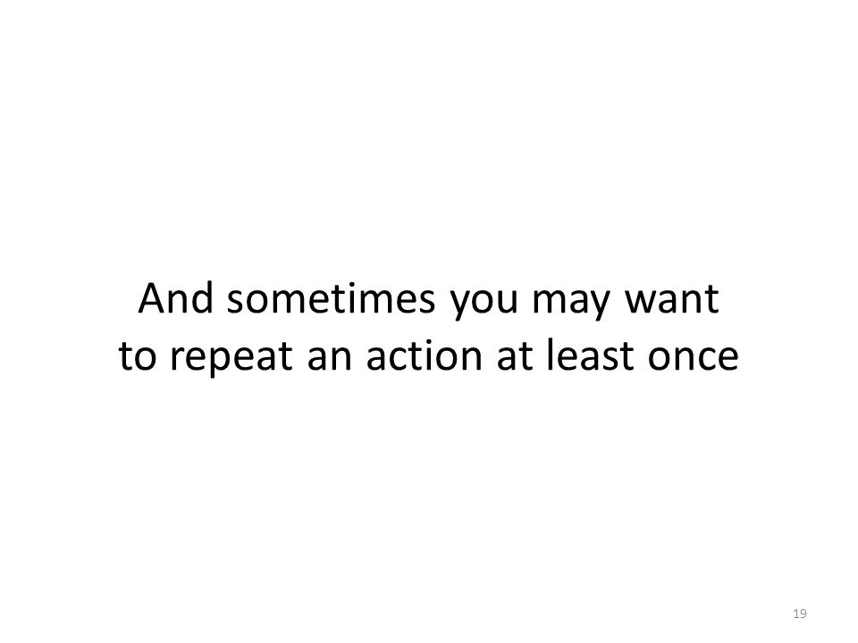 And sometimes you may want to repeat an action at least once 19