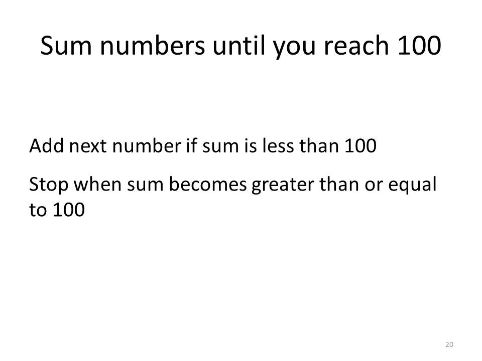 Sum numbers until you reach 100 20 Add next number if sum is less than 100 Stop when sum becomes greater than or equal to 100