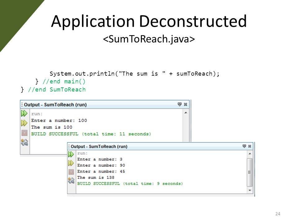 Application Deconstructed System.out.println( The sum is + sumToReach); } //end main() } //end SumToReach 24