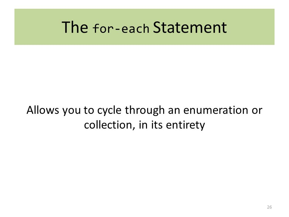The for-each Statement 26 Allows you to cycle through an enumeration or collection, in its entirety