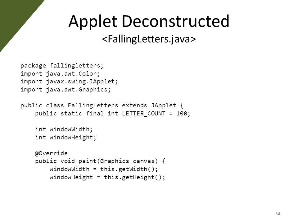 Applet Deconstructed package fallingletters; import java.awt.Color; import javax.swing.JApplet; import java.awt.Graphics; public class FallingLetters extends JApplet { public static final int LETTER_COUNT = 100; int windowWidth; int windowHeight; @Override public void paint(Graphics canvas) { windowWidth = this.getWidth(); windowHeight = this.getHeight(); 34